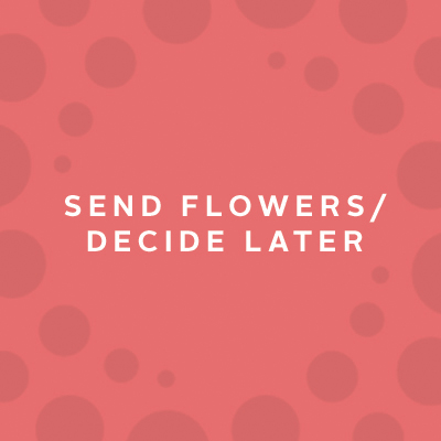 Send Flowers/Decide Later